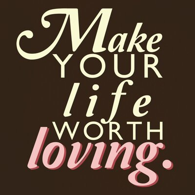 Make Your Life Worth Loving Wall Art Print