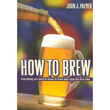 How to Brew; Everything You Need To Know To Brew Beer Right The First Time