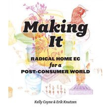 Making It; Radical Home Ec for a Post-Consumer World