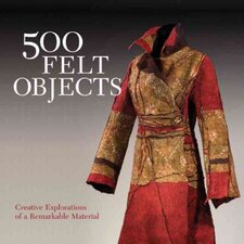 500 Felt Objects; Contemporary Explorations of a Remarkable Material