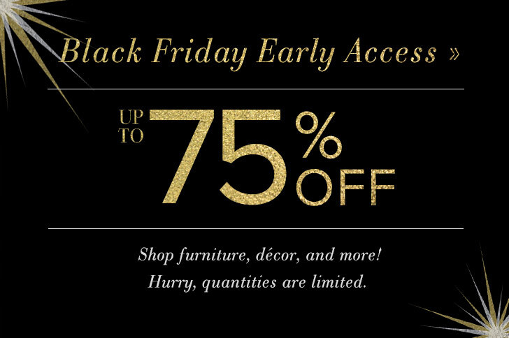 Black Friday Early Access- Up to 75% Off! Shop furniture, decor, and more! Hurry, quantities are limited.